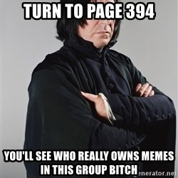 Snape - turn to page 394 You'll see who really owns memes in this group bitch