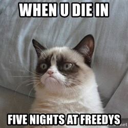 Grumpy cat 5 - when u die in  five nights at freedys