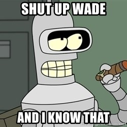 Bender - Shut up wade And I know that