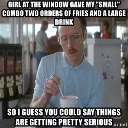 "things are getting serious - girl at the window gave my ""small"" combo two orders of fries and a large drink So I guess you could say things are getting pretty serious"