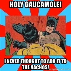 Batman Bitchslap - Holy gaucamole! I never thought to add it to the nachos!