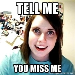 Creepy Girlfriend Meme - tell me  you miss me
