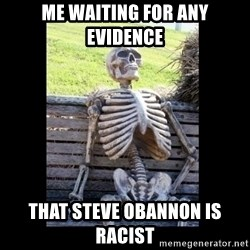Still Waiting - Me waiting for any evidence that Steve Obannon is racist