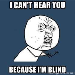Y U no listen? - I can't hear you Because i'm blind