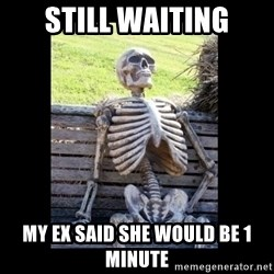 Still Waiting - still waiting my ex said she would be 1 minute