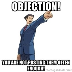 OBJECTION - Objection!    you are not posting them often enough!