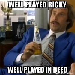 That escalated quickly-Ron Burgundy - well played ricky well played in deed