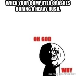 Oh god why - When your computer crashes during a heavy rush.