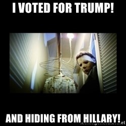 Michael Myers - I Voted For Trump! And Hiding From Hillary!