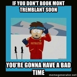 South Park Ski Instructor - if you don't book mont tremblant soon you're gonna have a bad time