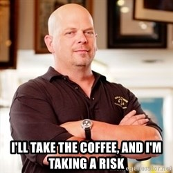 Rick Harrison -  I'll take the coffee, and I'm taking a risk