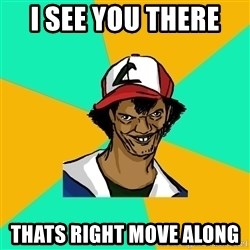 Ash Pedreiro - I see you there  Thats right move along