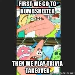 Pushing Patrick - first we go to bombshelter then we play trivia takeover
