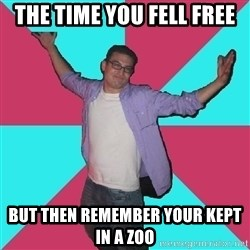 Douchebag Roommate - the time you fell free but then remember your kept in a zoo