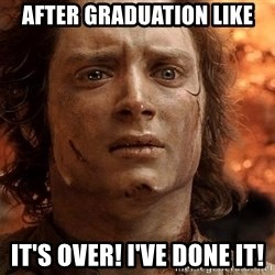 Frodo  - After graduation like It's over! I've done it!