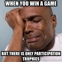 cryingblackman - When you win a game But there is only participation trophies