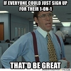 Yeah If You Could Just - If everyone could just sign up for their 1-on-1 that'd be great