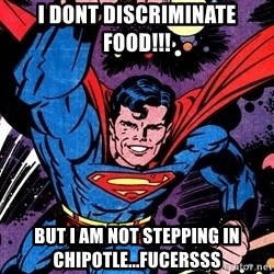 Badass Superman - i dont discriminate food!!! but i am not stepping in CHIPOTLE...FUCersss