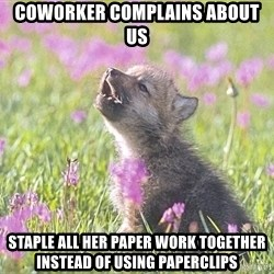 Baby Insanity Wolf - coworker complains about us staple all her paper work together instead of using paperclips