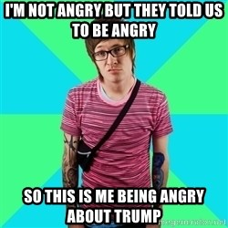 Disingenuous Liberal - I'm not angry but they told us to be angry so this is me being angry about trump