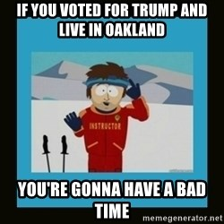 South Park Ski Instructor - If you voted for trump and live in Oakland you're gonna have a bad time