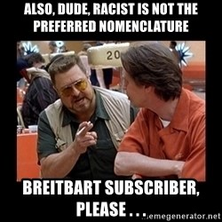 walter sobchak - Also, Dude, racist is not the preferred nomenclature Breitbart subscriber, please . . .
