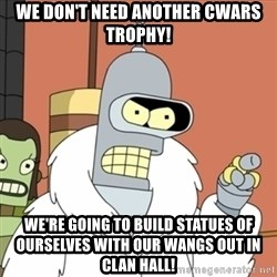bender blackjack and hookers - We don't need another cwars trophy! We're going to build statues of ourselves with our wangs out in clan hall!