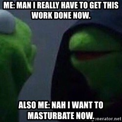 Evil kermit - Me: Man I really have to get this work done now.  Also me: Nah I want to masturbate now.