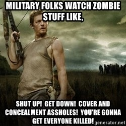 Daryl Dixon - Military folks watch zombie stuff like, Shut up!  Get down!  Cover and concealment assholes!  You're gonna get everyone killed!