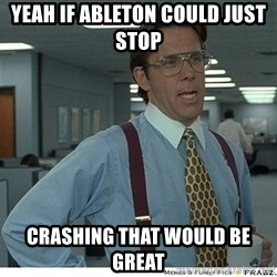 Yeah If You Could Just - Yeah if Ableton could just stop  Crashing that would be great