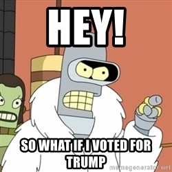 bender blackjack and hookers - Hey! So what if i voted for TRUMP