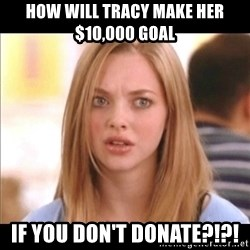 Karen from Mean Girls - How will Tracy make her $10,000 goal if you don't donate?!?!