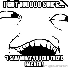 "I see what you did there - I Got 100000 Sub's.... ""I Saw What you Did There Hacker!"