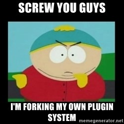 Screw you guys, I'm going home - Screw you guys I'm forking my own plugin system