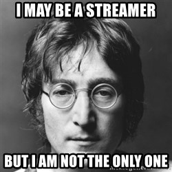John Lennon - I may be a Streamer But I am not the only one