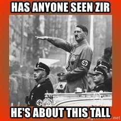 Heil Hitler - Has anyone seen Zir he's about this tall