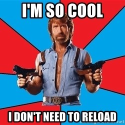 Chuck Norris  - I'm so cool  I don't need to reload