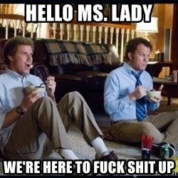 step brothers - Hello Ms. Lady We're here to fuck shit up