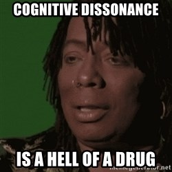 Rick James - cognitive dissonance is a hell of a drug