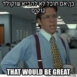 That would be great - כן, אם תוכל לא להביא שוקולד קוקוס That would be great