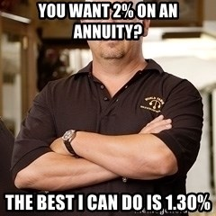 Rick Harrison - You want 2% on an annuity? The best I can do is 1.30%