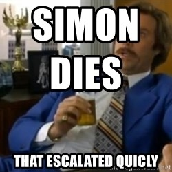 That escalated quickly-Ron Burgundy - Simon dies                         that escalated quicly