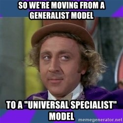 """Sarcastic Wonka - So we're moving from a generalist model to a """"universal specialist"""" model"""