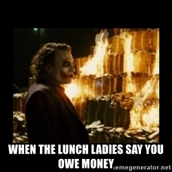 Not about the money joker -  when the lunch ladies say you owe money