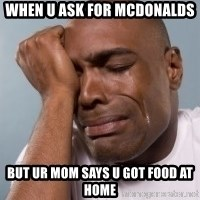 cryingblackman - When u ask for mcdonalds But ur mom says u got food at home