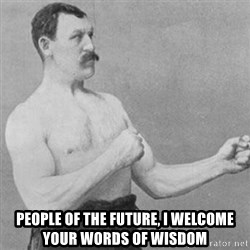 overly manly man -  People of the future, I welcome your words of wisdom