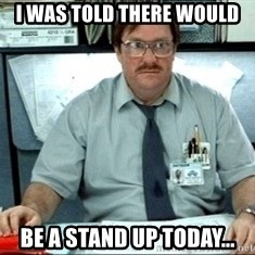 I was told there would be ___ - I was told there would be a stand up today...