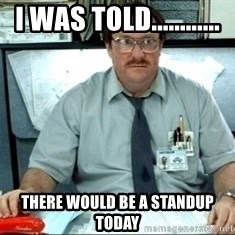 I was told there would be ___ - I was told............ there would be a standup today