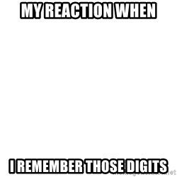 Blank Template - MY REACTION WHEN I REMEMBER THOSE DIGITS