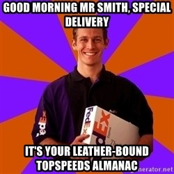 FedSex Shipping Guy - GOOD MORNING MR SMITH, SPECIAL DELIVERY IT'S YOUR LEATHER-BOUND TOPSPEEDS ALMANAC